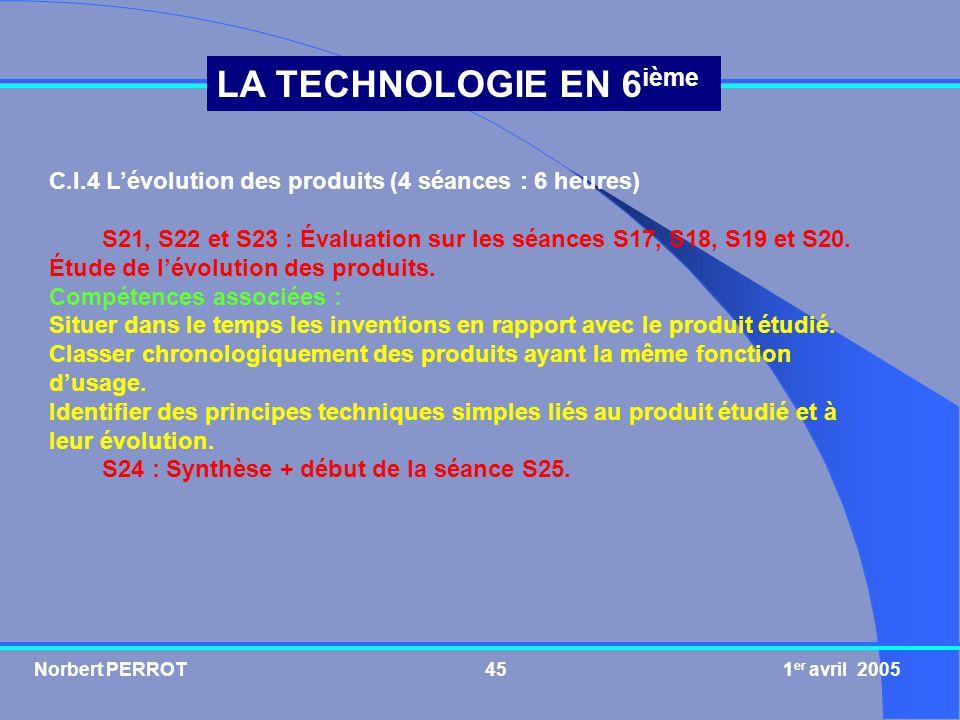 Norbert PERROT 1 er avril 200546 LA TECHNOLOGIE EN 6 ième C.I.5 La réalisation dun produit (12 séances : 18 heures) S25 : Évaluation sur les séances S21, S22, S23 et S24.