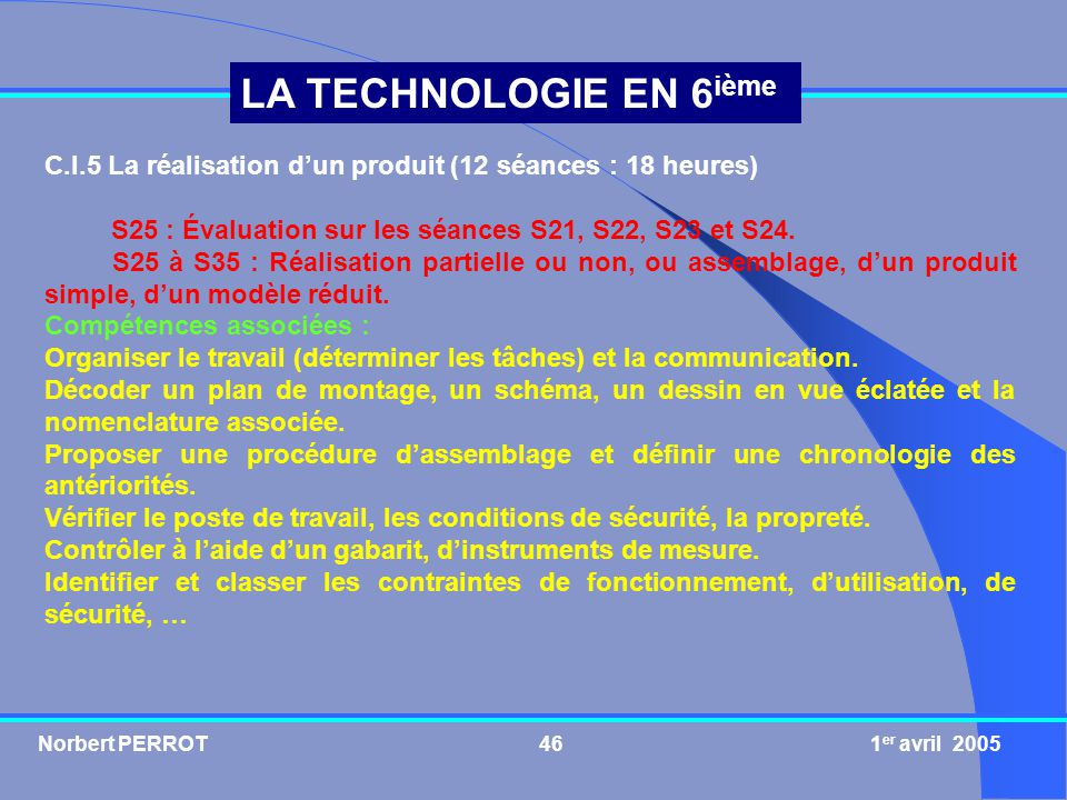 Norbert PERROT 1 er avril 200546 LA TECHNOLOGIE EN 6 ième C.I.5 La réalisation dun produit (12 séances : 18 heures) S25 : Évaluation sur les séances S