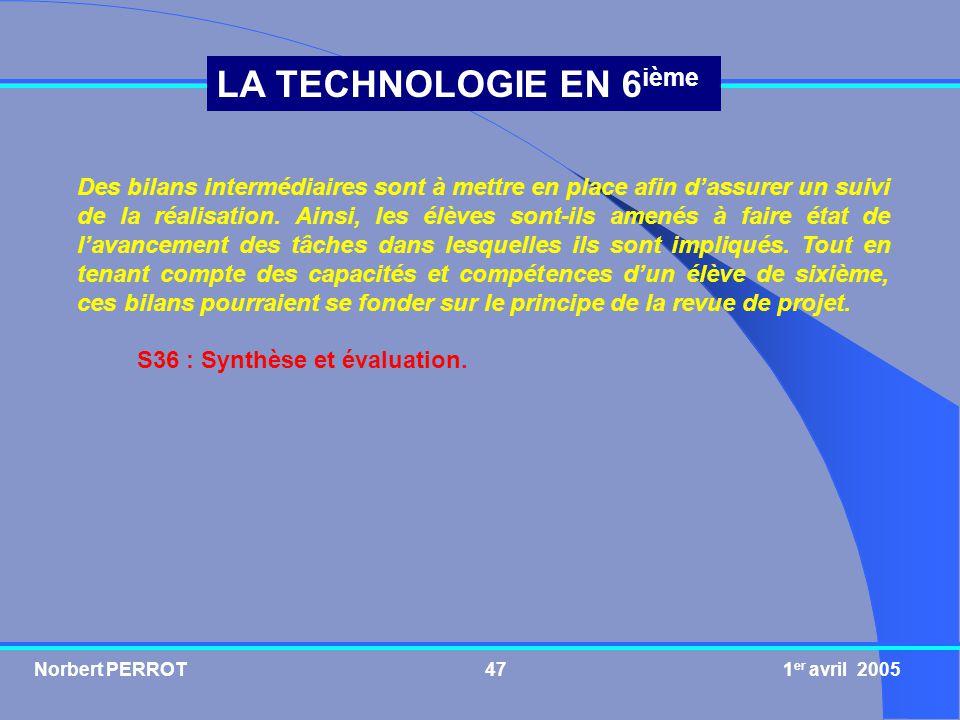 Norbert PERROT 1 er avril 200547 LA TECHNOLOGIE EN 6 ième Des bilans intermédiaires sont à mettre en place afin dassurer un suivi de la réalisation. A