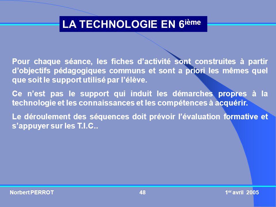 Norbert PERROT 1 er avril 200548 LA TECHNOLOGIE EN 6 ième Pour chaque séance, les fiches dactivité sont construites à partir dobjectifs pédagogiques c
