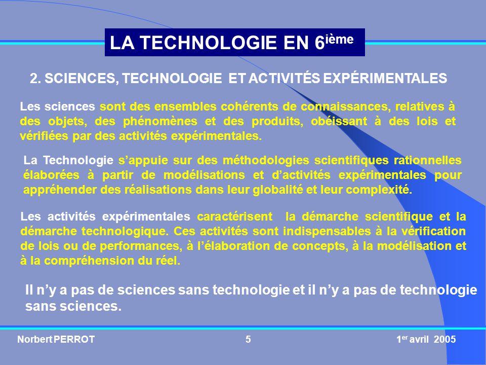 Norbert PERROT 1 er avril 20055 LA TECHNOLOGIE EN 6 ième 2. SCIENCES, TECHNOLOGIE ET ACTIVITÉS EXPÉRIMENTALES Les sciences sont des ensembles cohérent