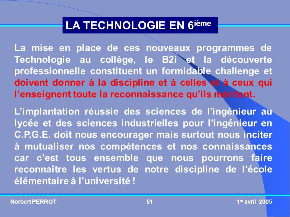 Norbert PERROT 1 er avril 200551 LA TECHNOLOGIE EN 6 ième La mise en place de ces nouveaux programmes de Technologie au collège, le B2i et la découver