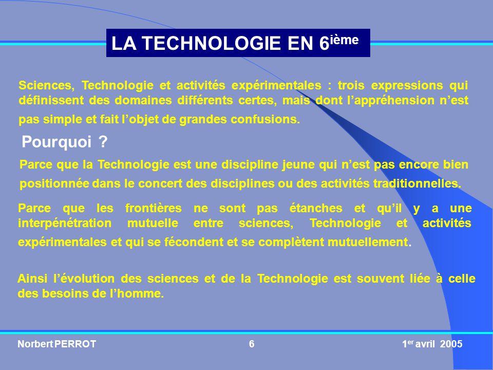 Norbert PERROT 1 er avril 20056 LA TECHNOLOGIE EN 6 ième Sciences, Technologie et activités expérimentales : trois expressions qui définissent des dom