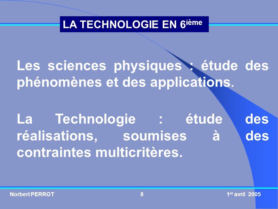 Norbert PERROT 1 er avril 20058 LA TECHNOLOGIE EN 6 ième Les sciences physiques : étude des phénomènes et des applications. La Technologie : étude des