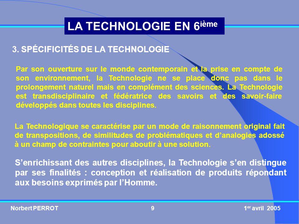 Norbert PERROT 1 er avril 20059 LA TECHNOLOGIE EN 6 ième 3. SPÉCIFICITÉS DE LA TECHNOLOGIE Par son ouverture sur le monde contemporain et la prise en