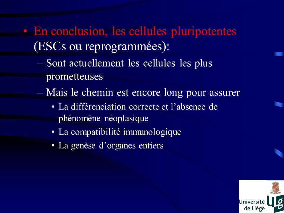 En conclusion, les cellules pluripotentes (ESCs ou reprogrammées): –Sont actuellement les cellules les plus prometteuses –Mais le chemin est encore long pour assurer La différenciation correcte et labsence de phénomène néoplasique La compatibilité immunologique La genèse dorganes entiers