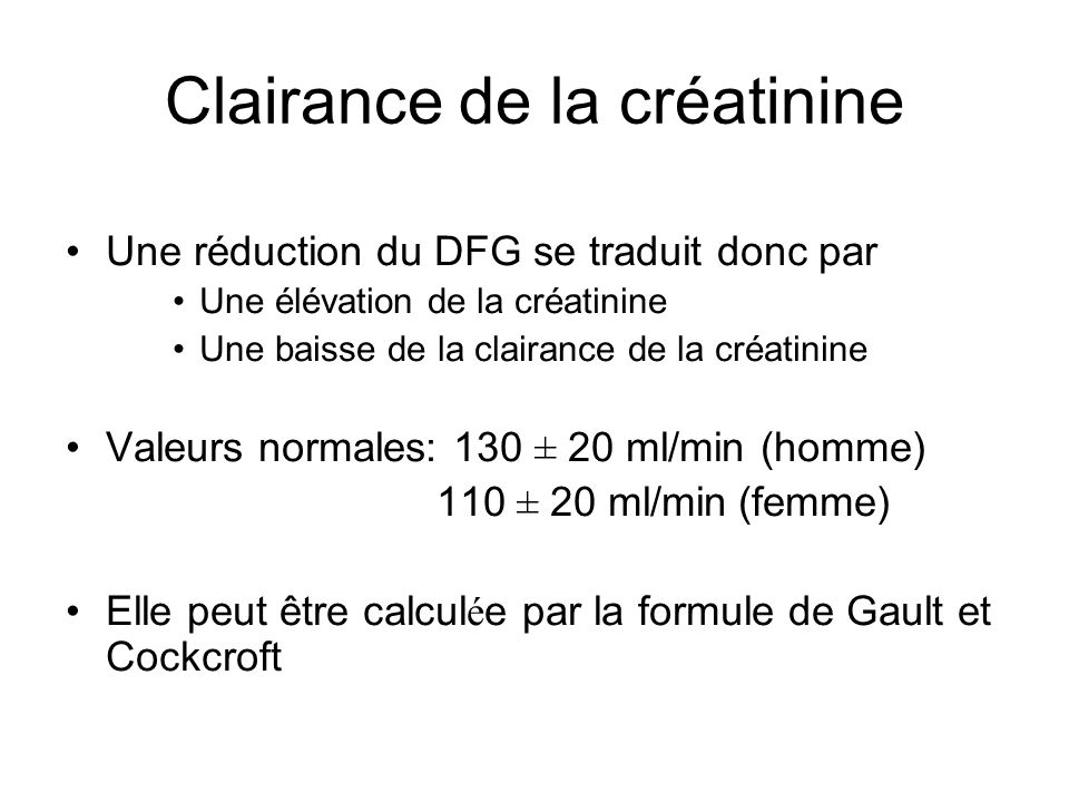 Clairance de la créatinine Une réduction du DFG se traduit donc par Une élévation de la créatinine Une baisse de la clairance de la créatinine Valeurs normales: 130 ± 20 ml/min (homme) 110 ± 20 ml/min (femme) Elle peut être calcul é e par la formule de Gault et Cockcroft