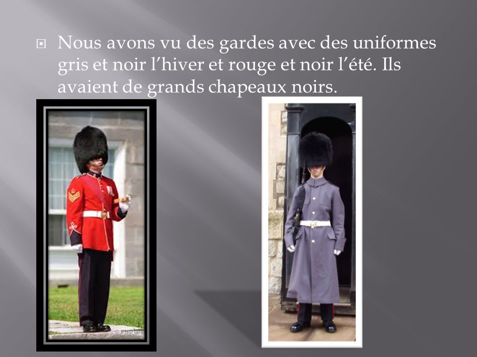 Nous avons vu des gardes avec des uniformes gris et noir lhiver et rouge et noir lété. Ils avaient de grands chapeaux noirs.