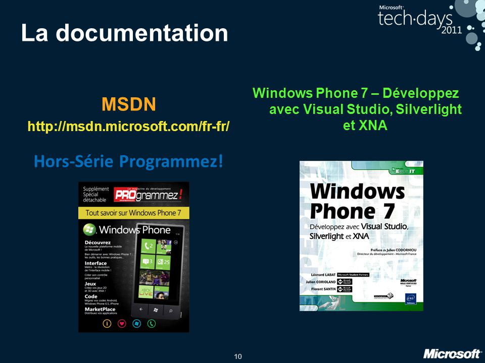 10 La documentation MSDN http://msdn.microsoft.com/fr-fr/ Windows Phone 7 – Développez avec Visual Studio, Silverlight et XNA Hors-Série Programmez!