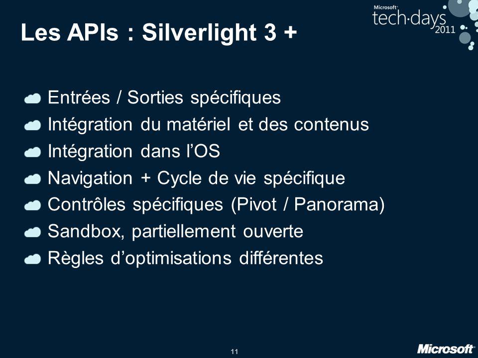 11 Les APIs : Silverlight 3 + Entrées / Sorties spécifiques Intégration du matériel et des contenus Intégration dans lOS Navigation + Cycle de vie spé