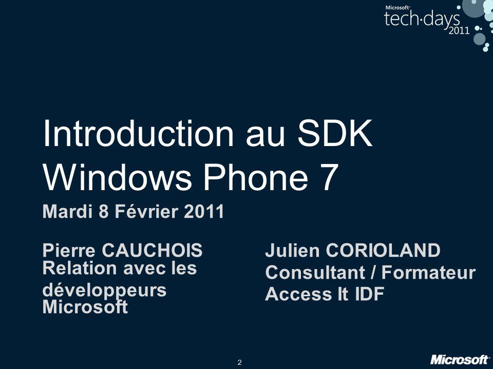 2 Introduction au SDK Windows Phone 7 Mardi 8 Février 2011 Pierre CAUCHOIS Relation avec les développeurs Microsoft Julien CORIOLAND Consultant / Form