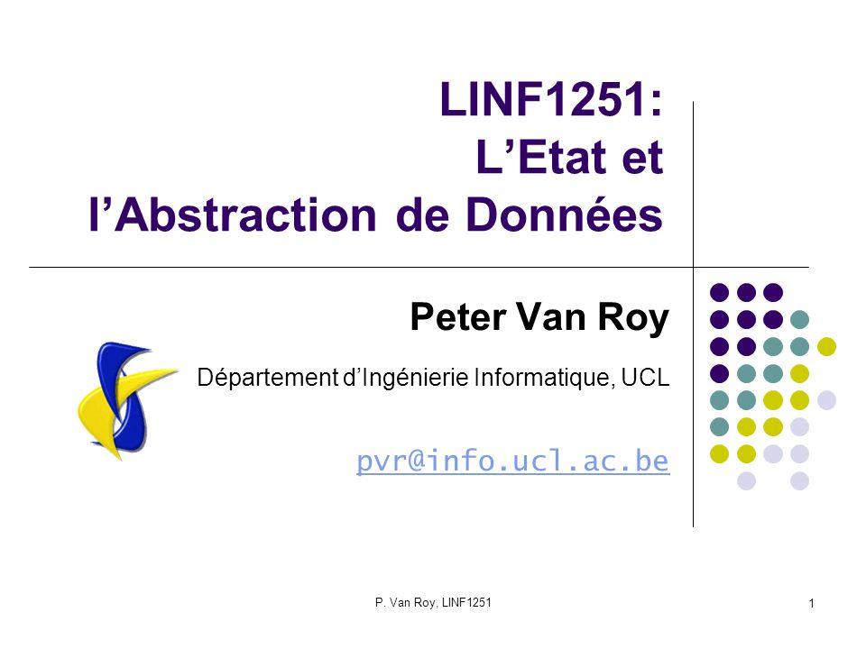P. Van Roy, LINF1251 1 LINF1251: LEtat et lAbstraction de Données Peter Van Roy Département dIngénierie Informatique, UCL pvr@info.ucl.ac.be