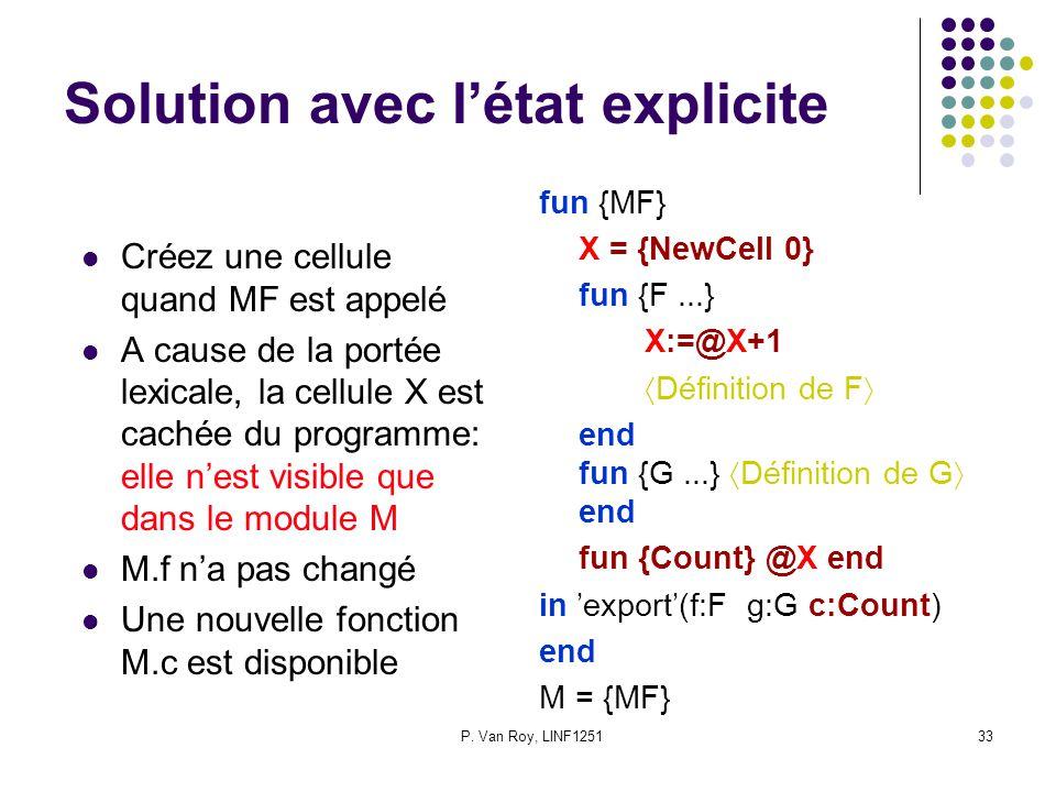 P. Van Roy, LINF125133 fun {MF} X = {NewCell 0} fun {F...} X:=@X+1 Définition de F end fun {G...} Définition de G end fun {Count} @X end in export(f:F