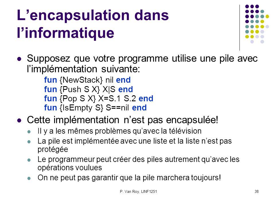 P. Van Roy, LINF125138 Lencapsulation dans linformatique Supposez que votre programme utilise une pile avec limplémentation suivante: fun {NewStack} n