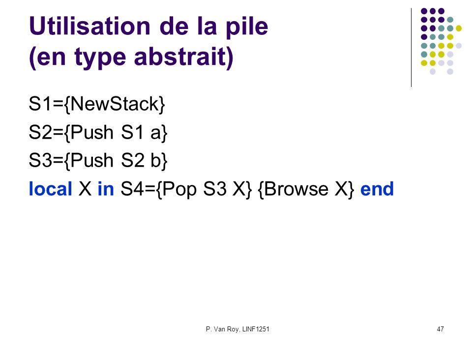 P. Van Roy, LINF125147 Utilisation de la pile (en type abstrait) S1={NewStack} S2={Push S1 a} S3={Push S2 b} local X in S4={Pop S3 X} {Browse X} end