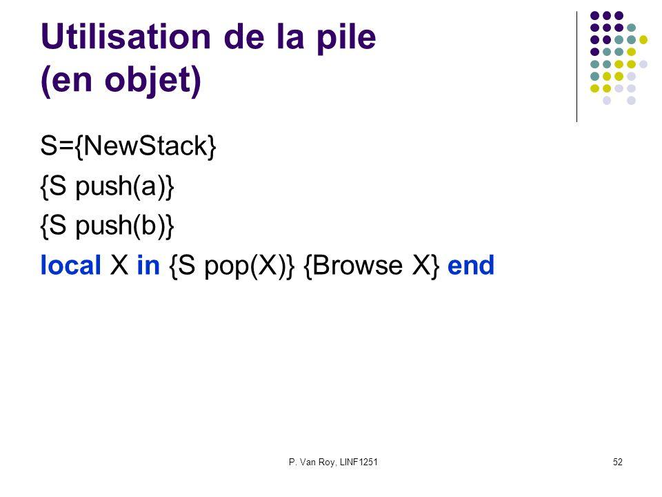 P. Van Roy, LINF125152 Utilisation de la pile (en objet) S={NewStack} {S push(a)} {S push(b)} local X in {S pop(X)} {Browse X} end