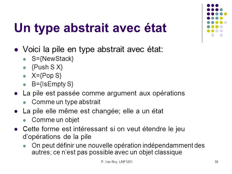 P. Van Roy, LINF125156 Un type abstrait avec état Voici la pile en type abstrait avec état: S={NewStack} {Push S X} X={Pop S} B={IsEmpty S} La pile es