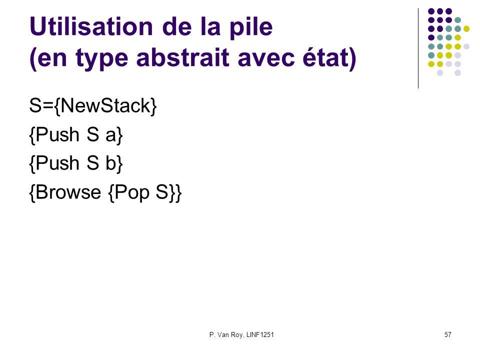 P. Van Roy, LINF125157 Utilisation de la pile (en type abstrait avec état) S={NewStack} {Push S a} {Push S b} {Browse {Pop S}}