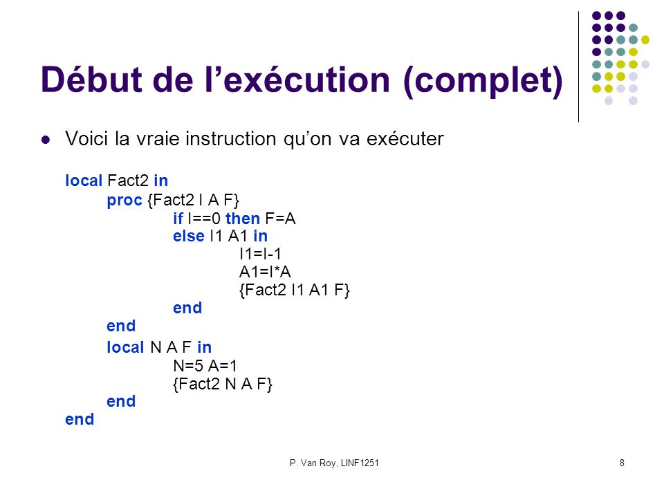 P. Van Roy, LINF12518 Début de lexécution (complet) Voici la vraie instruction quon va exécuter local Fact2 in proc {Fact2 I A F} if I==0 then F=A els