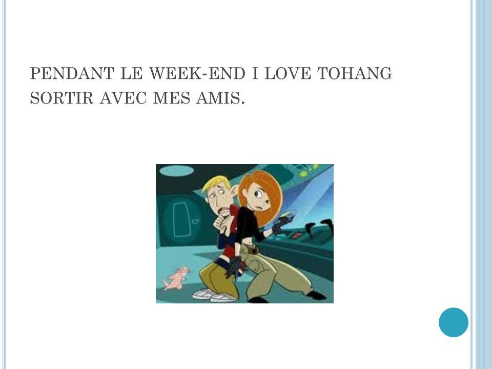 PENDANT LE WEEK - END I LOVE TOHANG SORTIR AVEC MES AMIS.