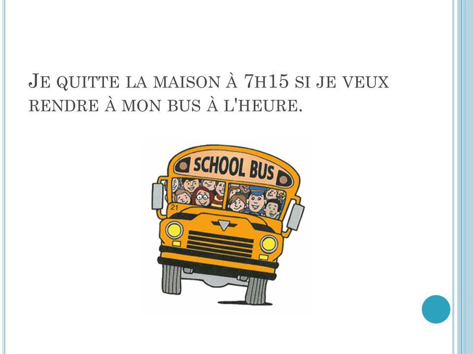 J E QUITTE LA MAISON À 7 H 15 SI JE VEUX RENDRE À MON BUS À L HEURE.
