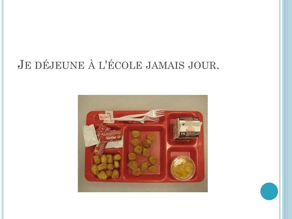 J E DÉJEUNE À L ÉCOLE JAMAIS JOUR.