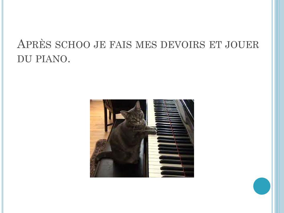 A PRÈS SCHOO JE FAIS MES DEVOIRS ET JOUER DU PIANO.