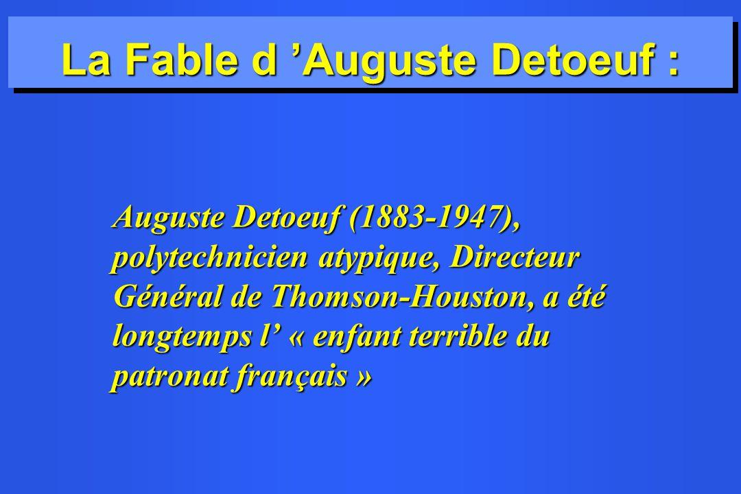 La Fable d Auguste Detoeuf : Auguste Detoeuf (1883-1947), polytechnicien atypique, Directeur Général de Thomson-Houston, a été longtemps l « enfant terrible du patronat français » Auguste Detoeuf (1883-1947), polytechnicien atypique, Directeur Général de Thomson-Houston, a été longtemps l « enfant terrible du patronat français »