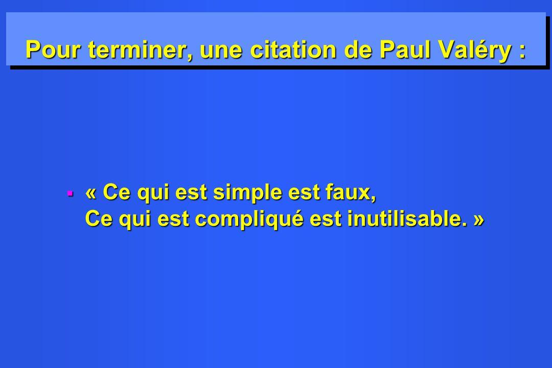 Pour terminer, une citation de Paul Valéry : « Ce qui est simple est faux, Ce qui est compliqué est inutilisable. » « Ce qui est simple est faux, Ce q