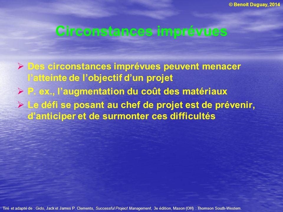 © Benoit Duguay, 2014 Circonstances imprévues Des circonstances imprévues peuvent menacer latteinte de lobjectif dun projet P. ex., laugmentation du c