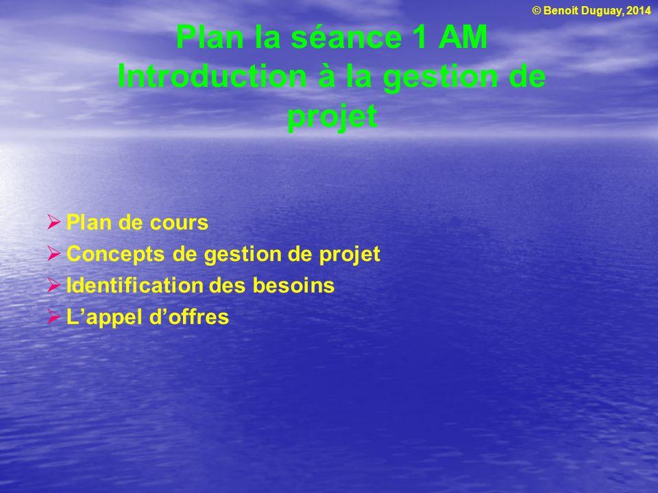© Benoit Duguay, 2014 Plan la séance 1 AM Introduction à la gestion de projet Plan de cours Concepts de gestion de projet Identification des besoins L