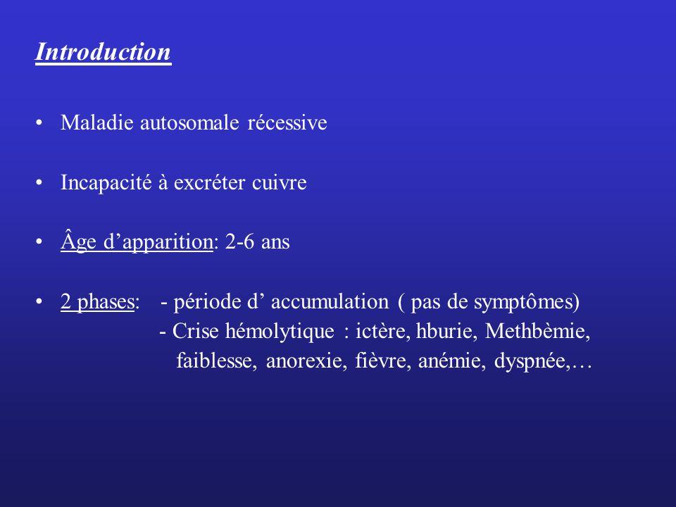 Introduction Maladie autosomale récessive Incapacité à excréter cuivre Âge dapparition: 2-6 ans 2 phases: - période d accumulation ( pas de symptômes) - Crise hémolytique : ictère, hburie, Methbèmie, faiblesse, anorexie, fièvre, anémie, dyspnée,…