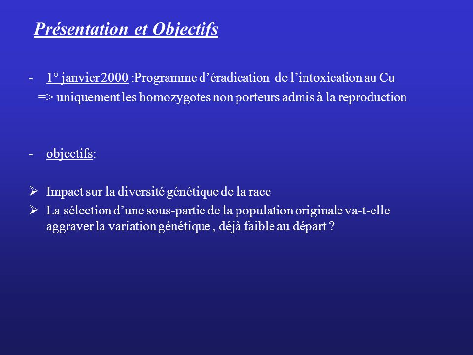 Présentation et Objectifs -1° janvier 2000 :Programme déradication de lintoxication au Cu => uniquement les homozygotes non porteurs admis à la reprod