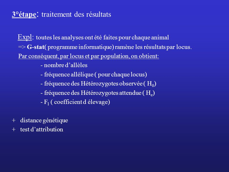 3°étape : traitement des résultats Expl: toutes les analyses ont été faites pour chaque animal => G-stat( programme informatique) ramène les résultats par locus.