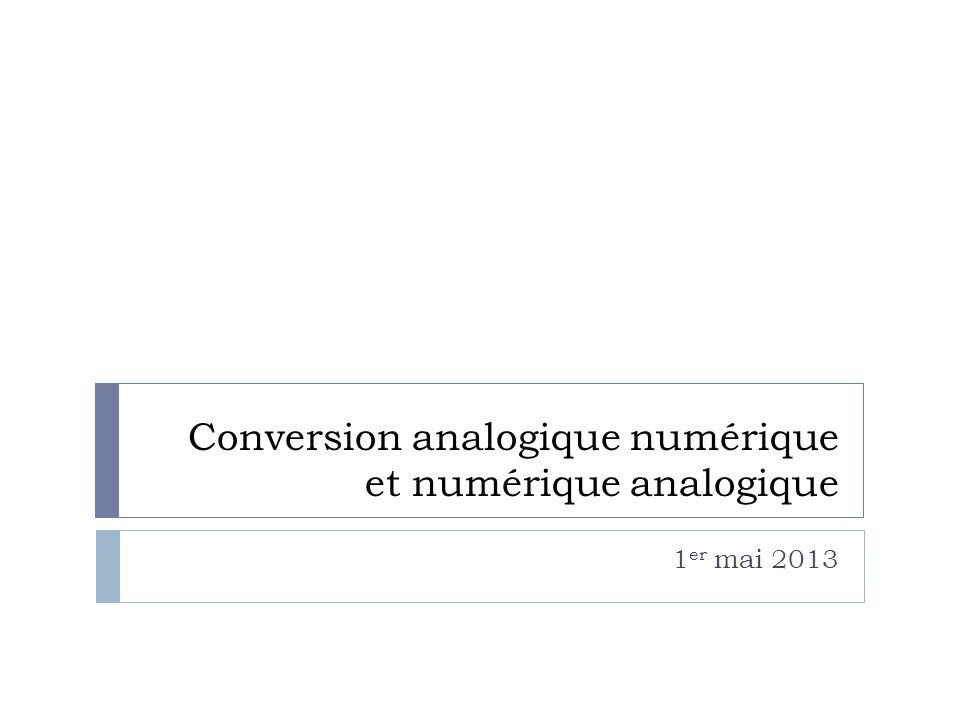Conversion analogique numérique et numérique analogique 1 er mai 2013