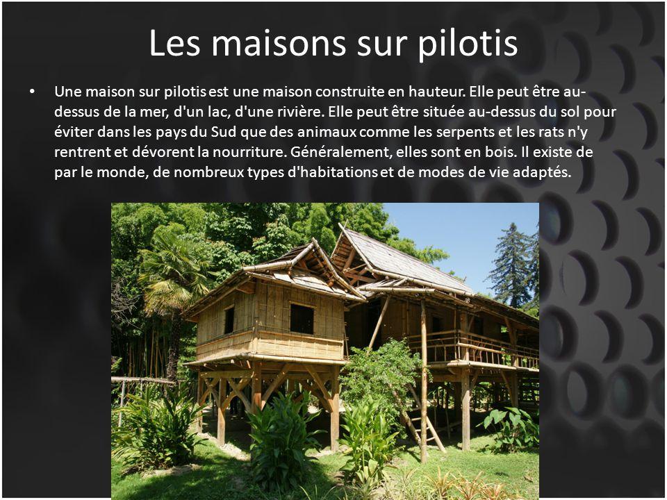 Les maisons sur pilotis Une maison sur pilotis est une maison construite en hauteur. Elle peut être au- dessus de la mer, d'un lac, d'une rivière. Ell