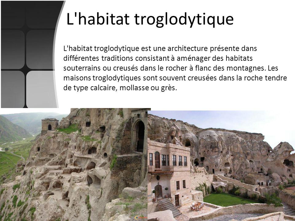 L'habitat troglodytique L'habitat troglodytique est une architecture présente dans différentes traditions consistant à aménager des habitats souterrai