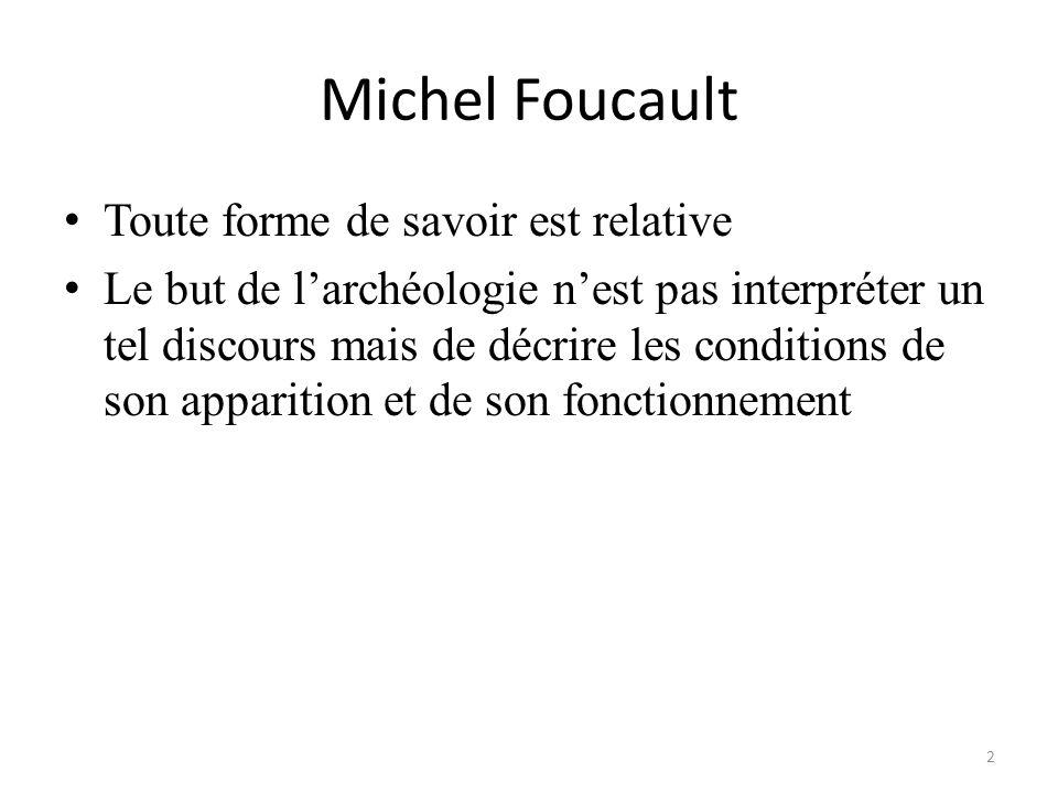 Michel Foucault Toute forme de savoir est relative Le but de larchéologie nest pas interpréter un tel discours mais de décrire les conditions de son a