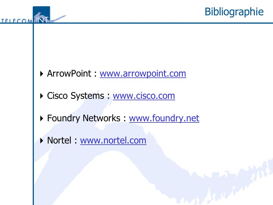 Bibliographie ArrowPoint : www.arrowpoint.com Cisco Systems : www.cisco.com Foundry Networks : www.foundry.net Nortel : www.nortel.com