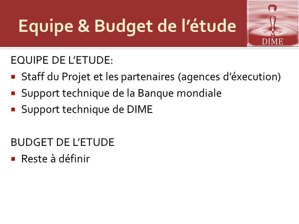 Equipe & Budget de létude EQUIPE DE LETUDE: Staff du Projet et les partenaires (agences déxecution) Support technique de la Banque mondiale Support technique de DIME BUDGET DE LETUDE Reste à définir