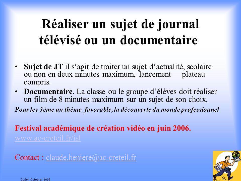 CLEMI Octobre 2005 Réaliser un sujet de journal télévisé ou un documentaire Sujet de JT il sagit de traiter un sujet dactualité, scolaire ou non en deux minutes maximum, lancement plateau compris.