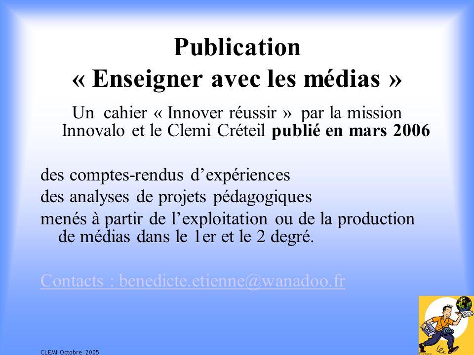 CLEMI Octobre 2005 Publication « Enseigner avec les médias » Un cahier « Innover réussir » par la mission Innovalo et le Clemi Créteil publié en mars 2006 des comptes-rendus dexpériences des analyses de projets pédagogiques menés à partir de lexploitation ou de la production de médias dans le 1er et le 2 degré.