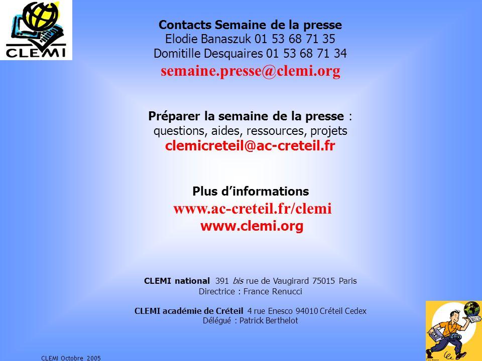 CLEMI Octobre 2005 Contacts Semaine de la presse Elodie Banaszuk 01 53 68 71 35 Domitille Desquaires 01 53 68 71 34 semaine.presse@clemi.org Préparer la semaine de la presse : questions, aides, ressources, projets clemicreteil@ac-creteil.fr Plus dinformations www.ac-creteil.fr/clemi www.clemi.org CLEMI national 391 bis rue de Vaugirard 75015 Paris Directrice : France Renucci CLEMI académie de Créteil 4 rue Enesco 94010 Créteil Cedex Délégué : Patrick Berthelot