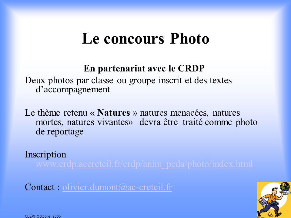 CLEMI Octobre 2005 Le concours Photo En partenariat avec le CRDP Deux photos par classe ou groupe inscrit et des textes daccompagnement Le thème retenu « Natures » natures menacées, natures mortes, natures vivantes» devra être traité comme photo de reportage Inscription www.crdp.accreteil.fr/crdp/anim_peda/photo/index.html www.crdp.accreteil.fr/crdp/anim_peda/photo/index.html Contact : olivier.dumont@ac-creteil.frolivier.dumont@ac-creteil.fr