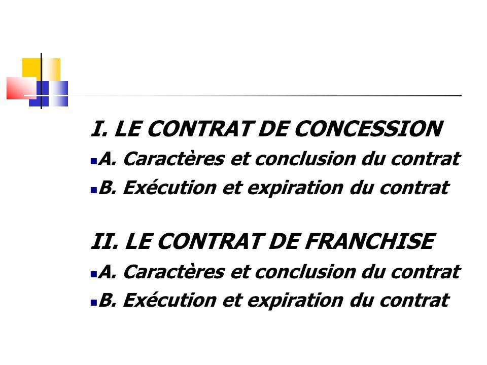 I. LE CONTRAT DE CONCESSION A. Caractères et conclusion du contrat B. Exécution et expiration du contrat II. LE CONTRAT DE FRANCHISE A. Caractères et
