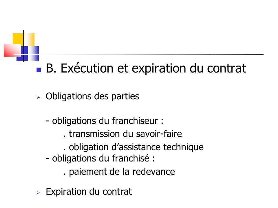 B. Exécution et expiration du contrat Obligations des parties - obligations du franchiseur :. transmission du savoir-faire. obligation dassistance tec