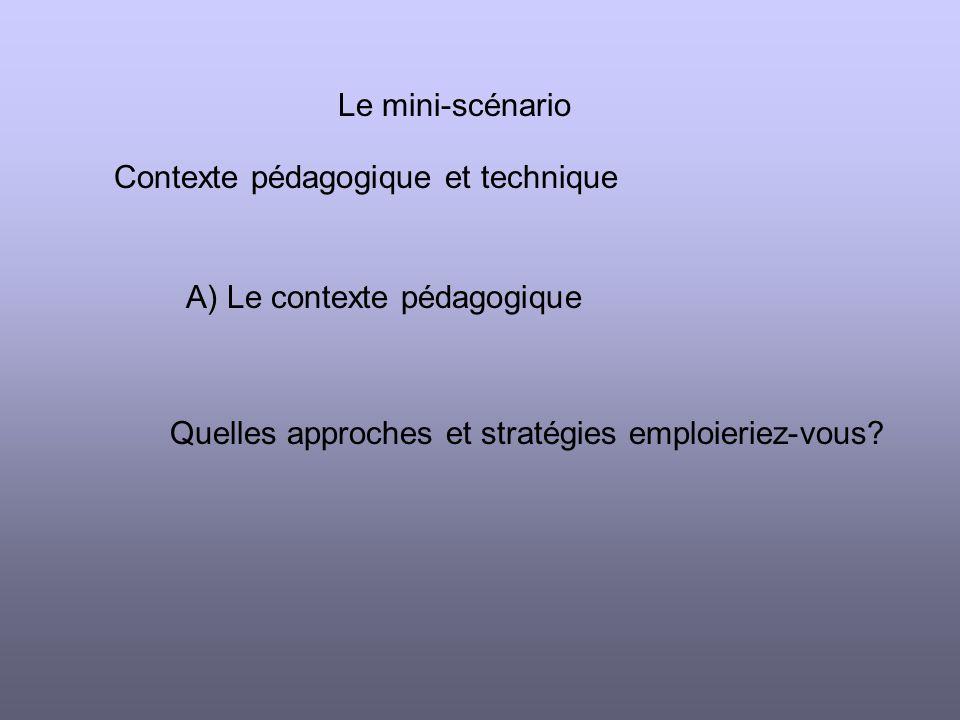 Le mini-scénario Contexte pédagogique et technique Quelles approches et stratégies emploieriez-vous.
