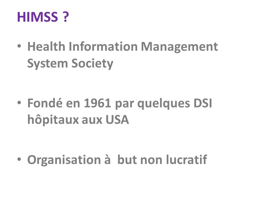 HIMSS ? Health Information Management System Society Fondé en 1961 par quelques DSI hôpitaux aux USA Organisation à but non lucratif