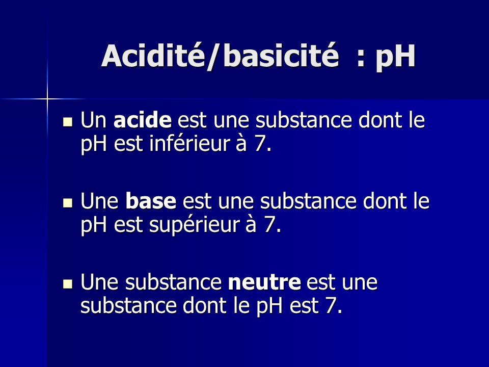 Acidité/basicité : pH Un acide est une substance dont le pH est inférieur à 7. Un acide est une substance dont le pH est inférieur à 7. Une base est u