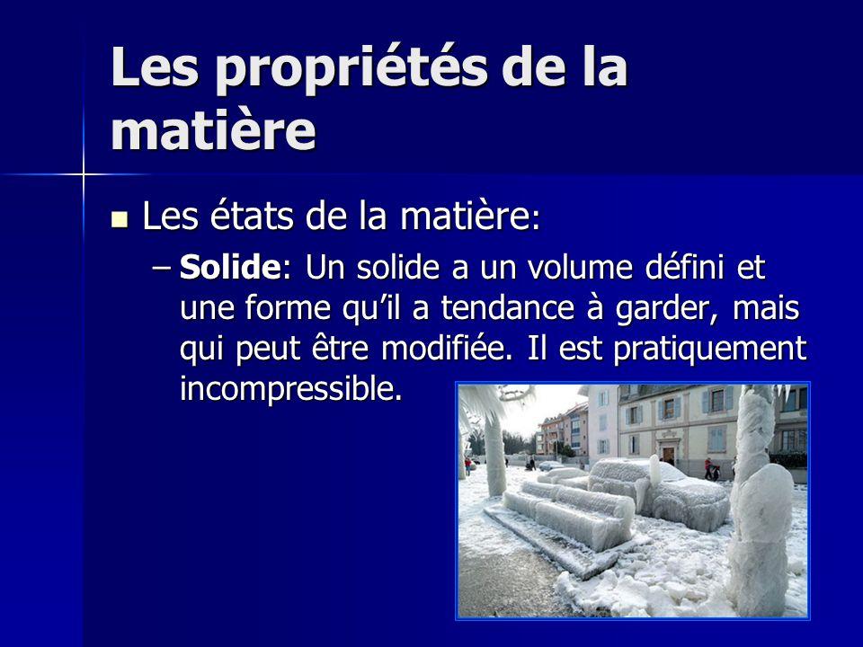 Les propriétés de la matière Les états de la matière : Les états de la matière : –Solide: Un solide a un volume défini et une forme quil a tendance à
